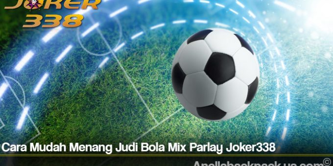 Cara Mudah Menang Judi Bola Mix Parlay Joker338