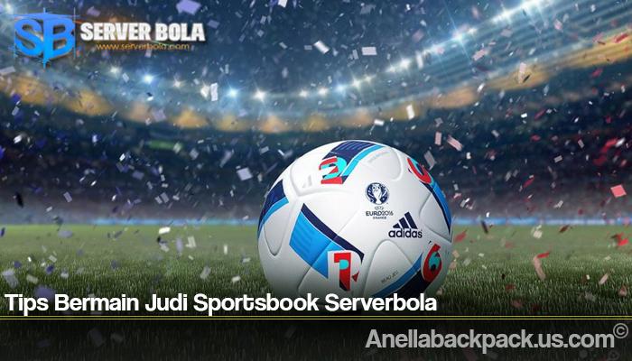 Tips Bermain Judi Sportsbook Serverbola
